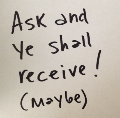 "Paper that reads ""Ask and ye shall receive! Maybe"""