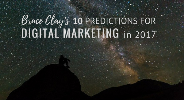 Bruce Clay's 2017 digital marketing predictions