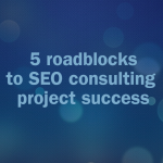 5 roadblocks to SEO consulting success